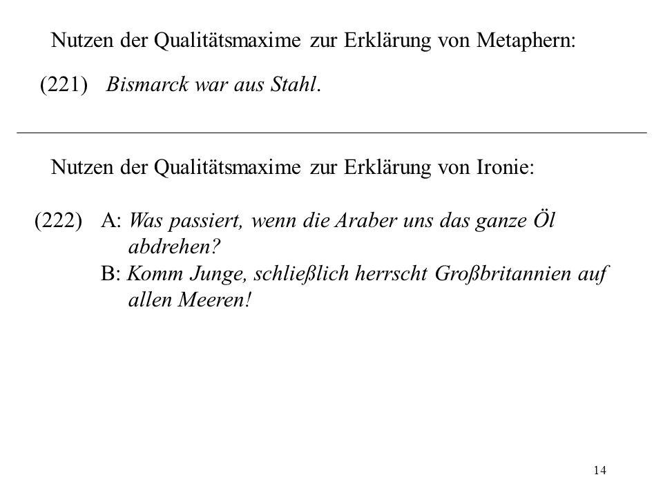 14 Nutzen der Qualitätsmaxime zur Erklärung von Metaphern: (221)Bismarck war aus Stahl. Nutzen der Qualitätsmaxime zur Erklärung von Ironie: (222)A: W