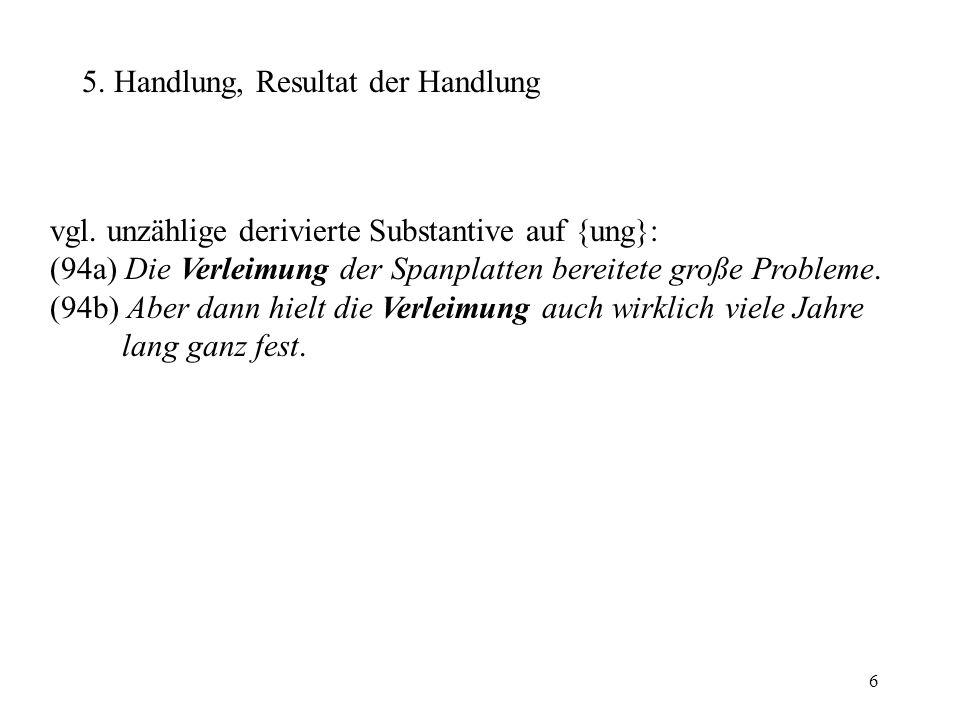 6 5. Handlung, Resultat der Handlung vgl. unzählige derivierte Substantive auf {ung}: (94a) Die Verleimung der Spanplatten bereitete große Probleme. (