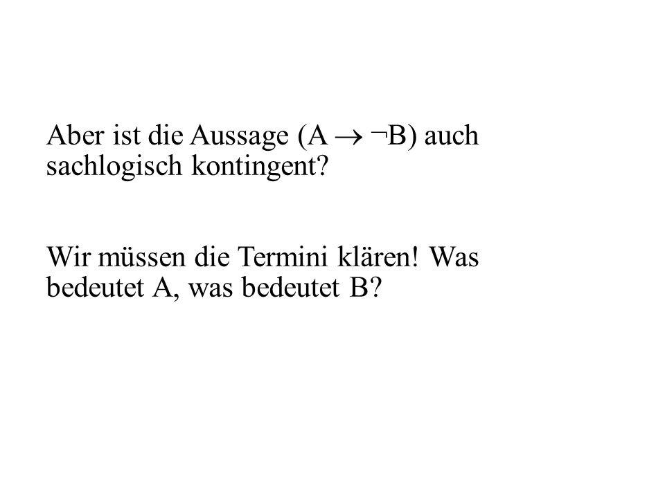 Aber ist die Aussage (A ¬B) auch sachlogisch kontingent? Wir müssen die Termini klären! Was bedeutet A, was bedeutet B?