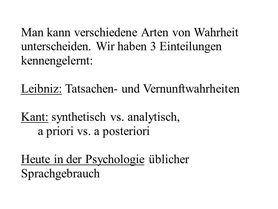 Man kann verschiedene Arten von Wahrheit unterscheiden. Wir haben 3 Einteilungen kennengelernt: Leibniz: Tatsachen- und Vernunftwahrheiten Kant: synth
