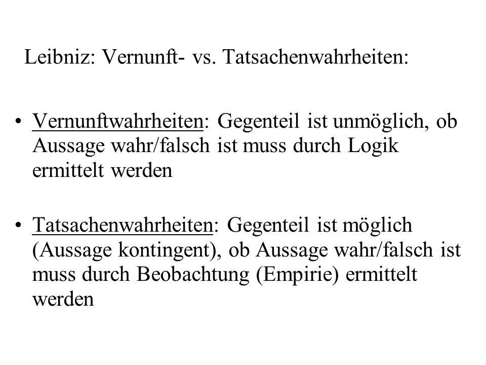 Leibniz: Vernunft- vs. Tatsachenwahrheiten: Vernunftwahrheiten: Gegenteil ist unmöglich, ob Aussage wahr/falsch ist muss durch Logik ermittelt werden