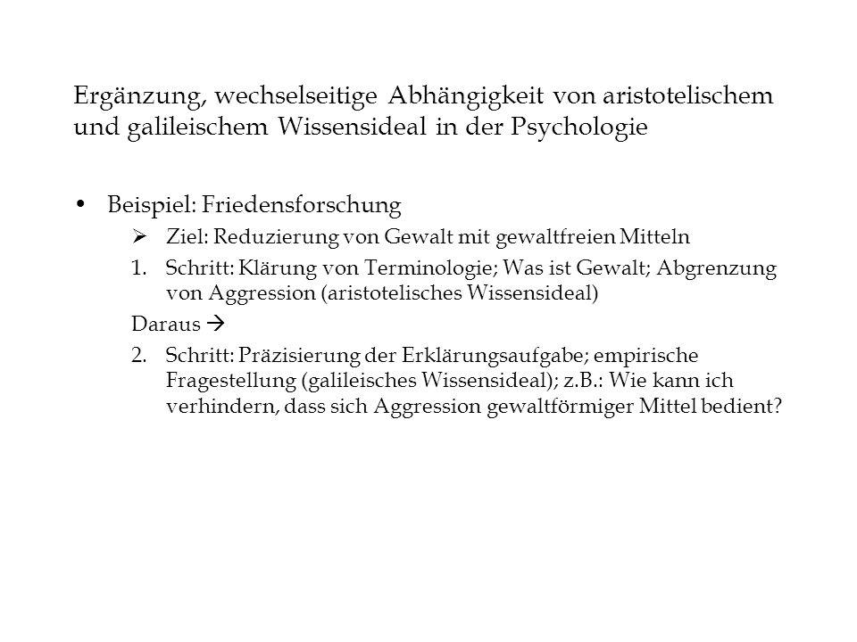 Ergänzung, wechselseitige Abhängigkeit von aristotelischem und galileischem Wissensideal in der Psychologie Beispiel: Friedensforschung Ziel: Reduzier