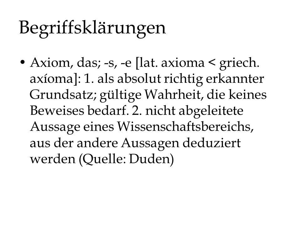 Begriffsklärungen Axiom, das; -s, -e [lat. axioma < griech. axíoma]: 1. als absolut richtig erkannter Grundsatz; gültige Wahrheit, die keines Beweises