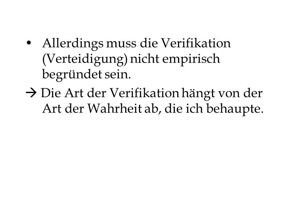Allerdings muss die Verifikation (Verteidigung) nicht empirisch begründet sein. Die Art der Verifikation hängt von der Art der Wahrheit ab, die ich be