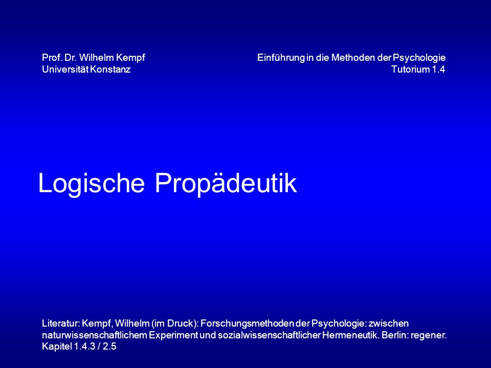 Logische Propädeutik Einführung in die Methoden der Psychologie Tutorium 1.4 Prof. Dr. Wilhelm Kempf Universität Konstanz Literatur: Kempf, Wilhelm (i