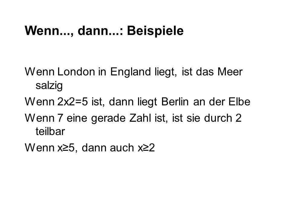 Wenn..., dann...: Beispiele Wenn London in England liegt, ist das Meer salzig Wenn 2x2=5 ist, dann liegt Berlin an der Elbe Wenn 7 eine gerade Zahl is