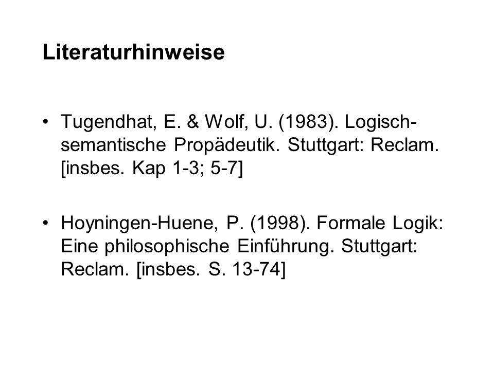 Literaturhinweise Tugendhat, E. & Wolf, U. (1983). Logisch- semantische Propädeutik. Stuttgart: Reclam. [insbes. Kap 1-3; 5-7] Hoyningen-Huene, P. (19