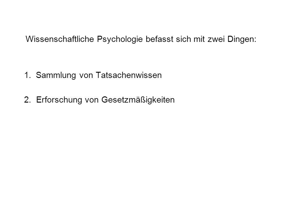 Wissenschaftliche Psychologie befasst sich mit zwei Dingen: 1. Sammlung von Tatsachenwissen 2. Erforschung von Gesetzmäßigkeiten