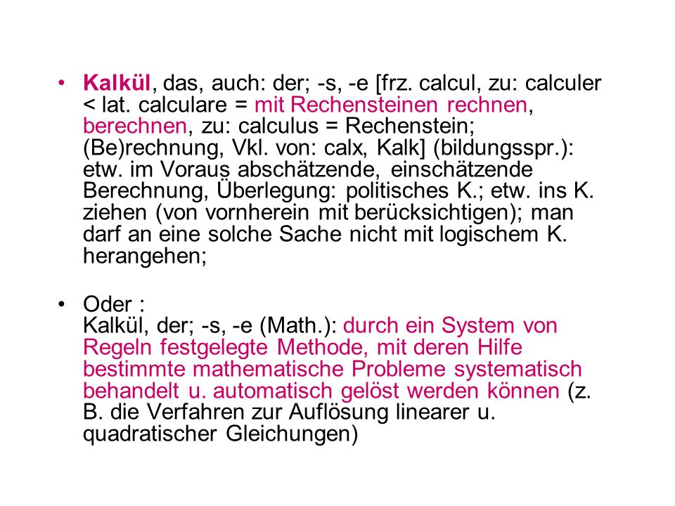 Kalkül, das, auch: der; -s, -e [frz. calcul, zu: calculer < lat. calculare = mit Rechensteinen rechnen, berechnen, zu: calculus = Rechenstein; (Be)rec