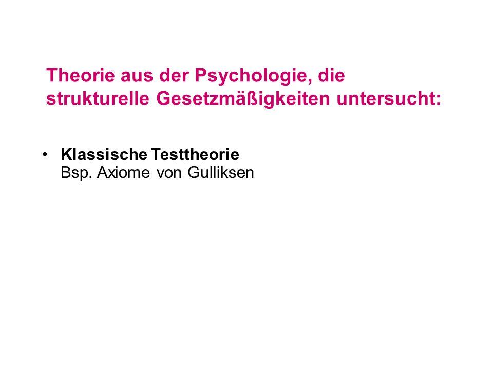 Theorie aus der Psychologie, die strukturelle Gesetzmäßigkeiten untersucht: Klassische Testtheorie Bsp. Axiome von Gulliksen