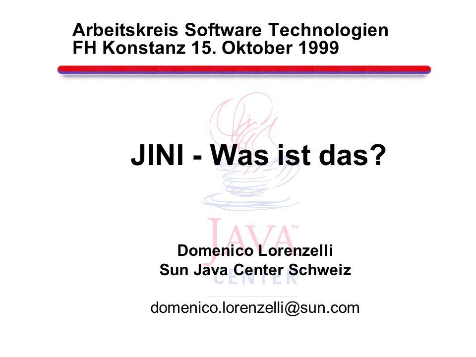 JINI - Was ist das? Domenico Lorenzelli Sun Java Center Schweiz domenico.lorenzelli@sun.com Arbeitskreis Software Technologien FH Konstanz 15. Oktober