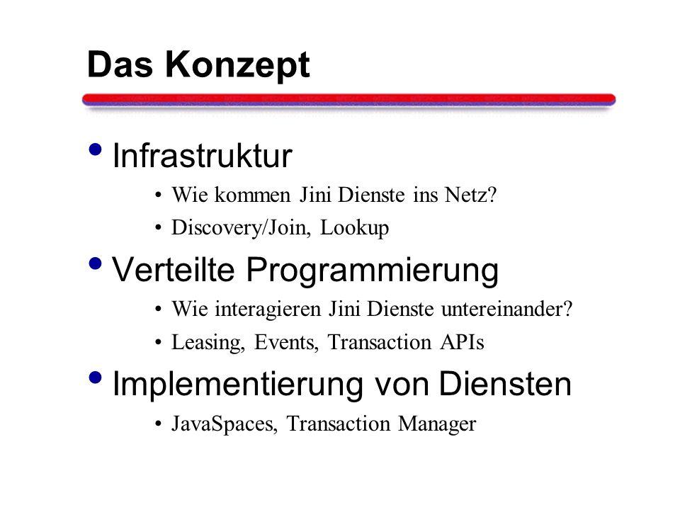 Das Konzept Infrastruktur Wie kommen Jini Dienste ins Netz? Discovery/Join, Lookup Verteilte Programmierung Wie interagieren Jini Dienste untereinande