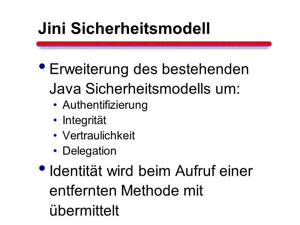 Jini Sicherheitsmodell Erweiterung des bestehenden Java Sicherheitsmodells um: Authentifizierung Integrität Vertraulichkeit Delegation Identität wird