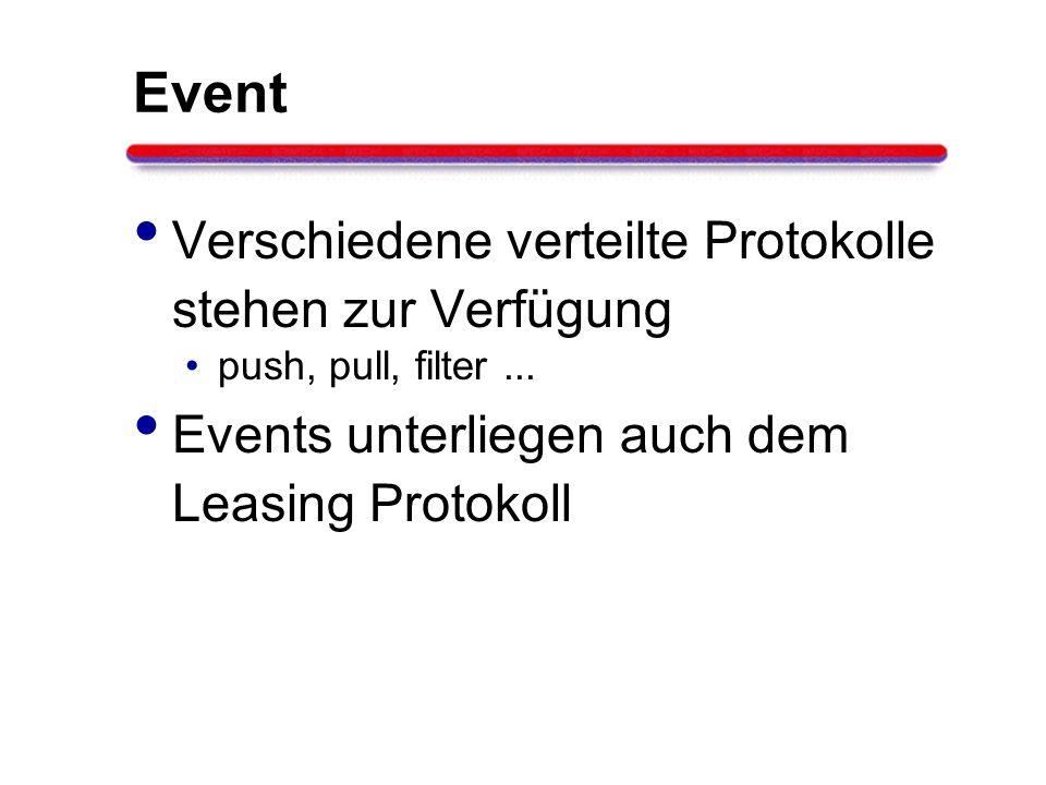 Event Verschiedene verteilte Protokolle stehen zur Verfügung push, pull, filter... Events unterliegen auch dem Leasing Protokoll