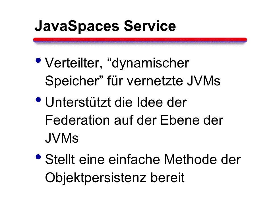 JavaSpaces Service Verteilter, dynamischer Speicher für vernetzte JVMs Unterstützt die Idee der Federation auf der Ebene der JVMs Stellt eine einfache