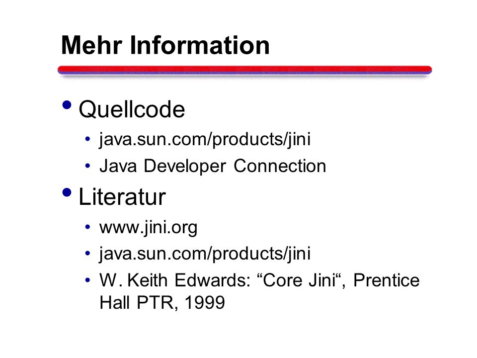Mehr Information Quellcode java.sun.com/products/jini Java Developer Connection Literatur www.jini.org java.sun.com/products/jini W. Keith Edwards: Co