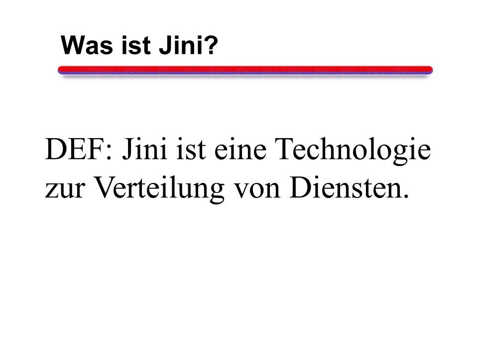 Was ist Jini? DEF: Jini ist eine Technologie zur Verteilung von Diensten.