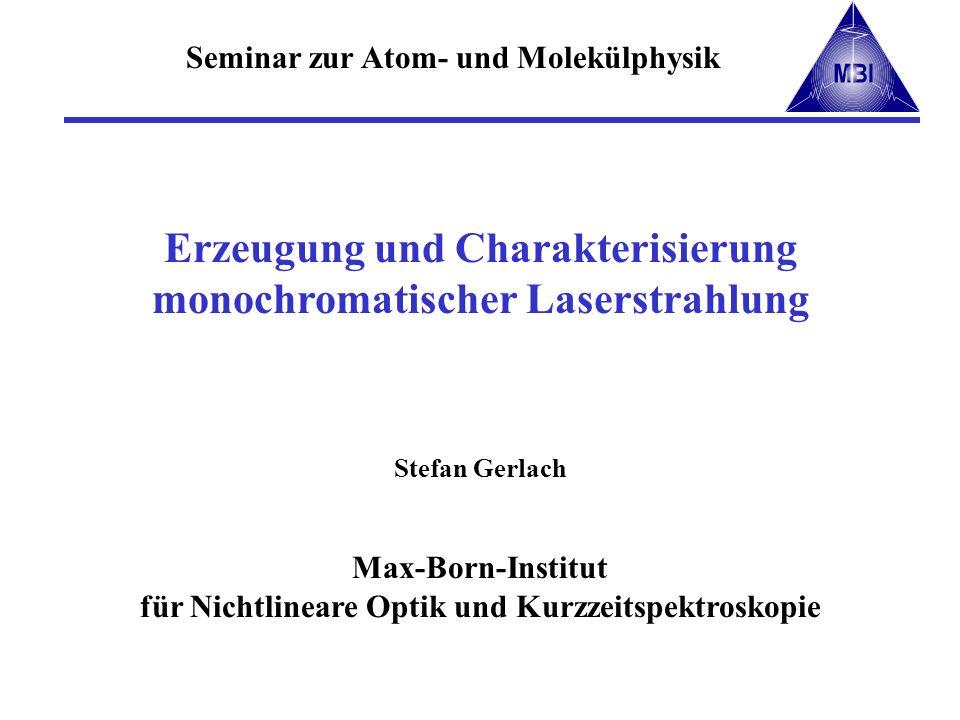 Erzeugung und Charakterisierung monochromatischer Laserstrahlung Stefan Gerlach Max-Born-Institut für Nichtlineare Optik und Kurzzeitspektroskopie Sem