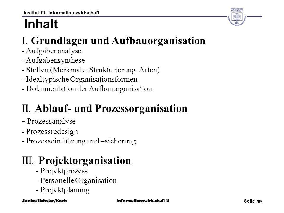 Institut für Informationswirtschaft Seite 14 Janko/Hahsler/KochInformationswirtschaft 2 Modelle Allgemein gültige vereinfachte Organisationslösung (Steinbuch) a) Vorgehensmodelle: Verbreitet bei Prozess- und Projekt- organisation (Phasenmodell, Wasserfallmodell, Spiralmodell, SAP-Vorgehensmodell etc.) b) Referenzmodelle: Darstellung des bwl.