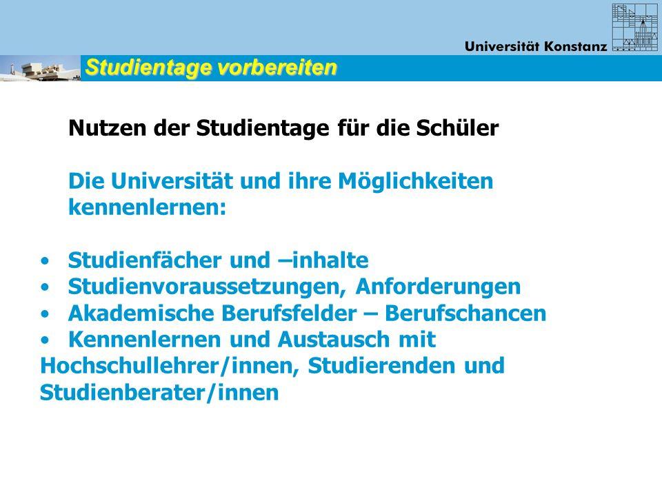 Nutzen der Studientage für die Schüler Die Universität und ihre Möglichkeiten kennenlernen: Studienfächer und –inhalte Studienvoraussetzungen, Anforde
