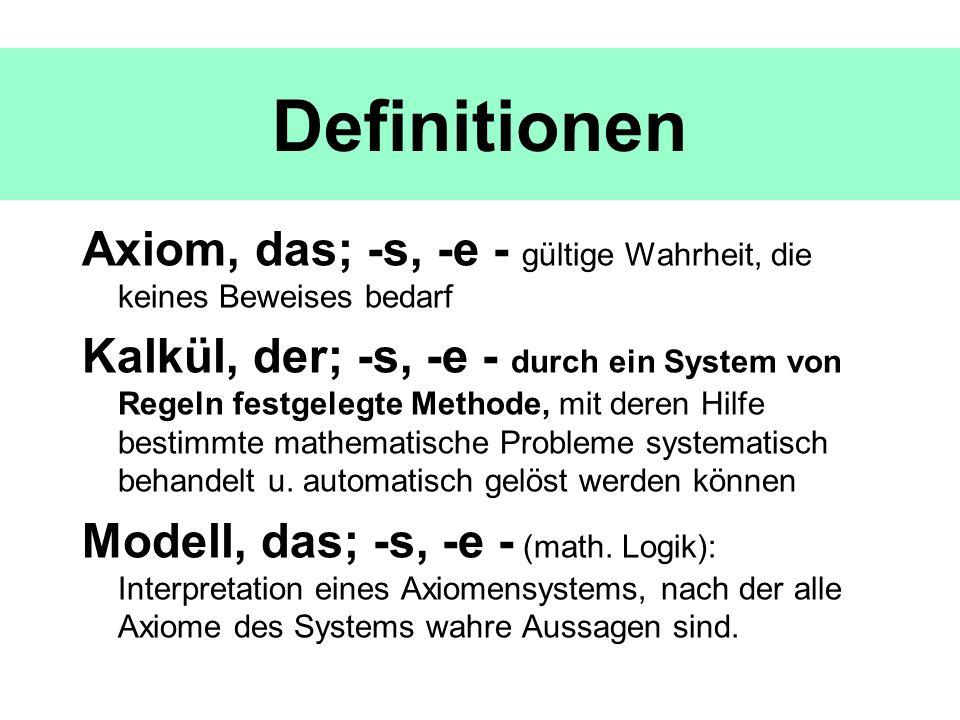 Axiom, das; -s, -e - gültige Wahrheit, die keines Beweises bedarf Kalkül, der; -s, -e - durch ein System von Regeln festgelegte Methode, mit deren Hil