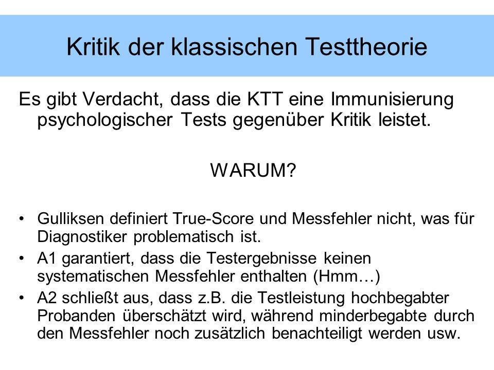 Kritik der klassischen Testtheorie Es gibt Verdacht, dass die KTT eine Immunisierung psychologischer Tests gegenüber Kritik leistet. WARUM? Gulliksen