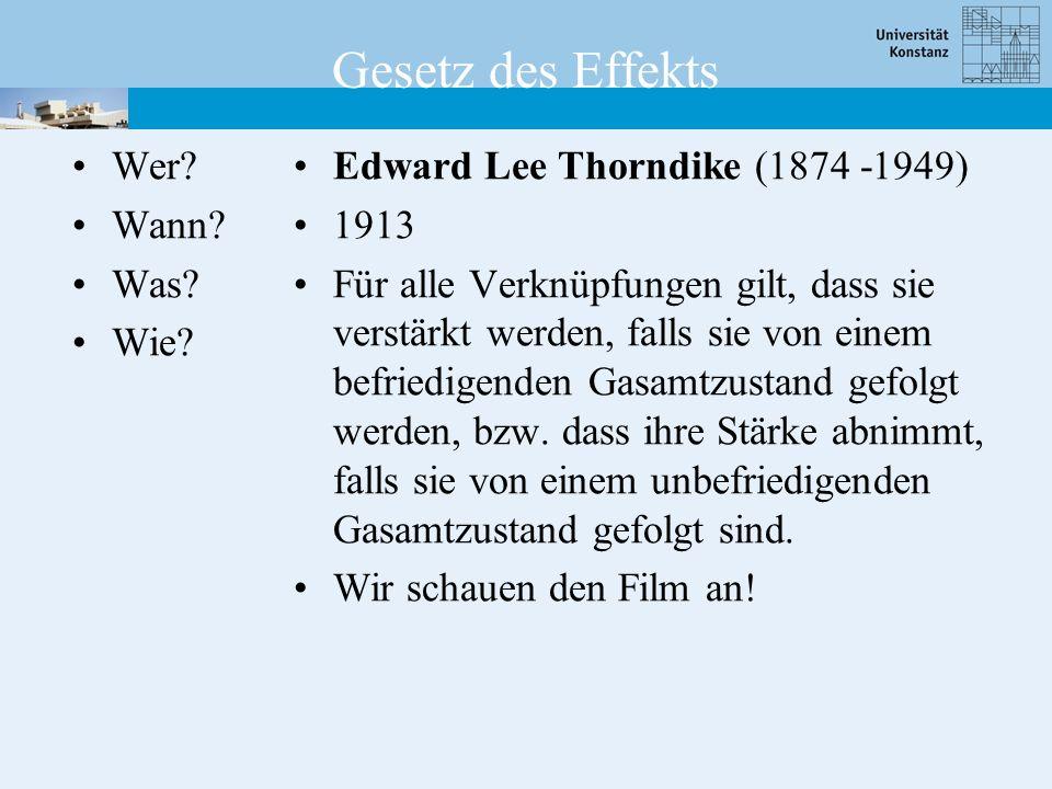 Gesetz des Effekts Wer? Wann? Was? Wie? Edward Lee Thorndike (1874 -1949) 1913 Für alle Verknüpfungen gilt, dass sie verstärkt werden, falls sie von e