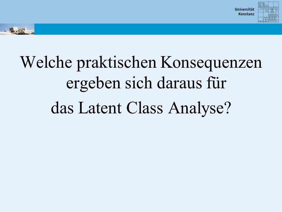 Welche praktischen Konsequenzen ergeben sich daraus für das Latent Class Analyse?