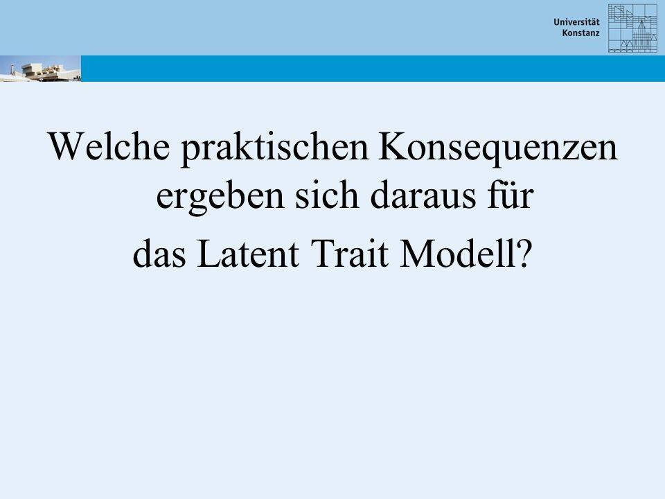 Welche praktischen Konsequenzen ergeben sich daraus für das Latent Trait Modell?