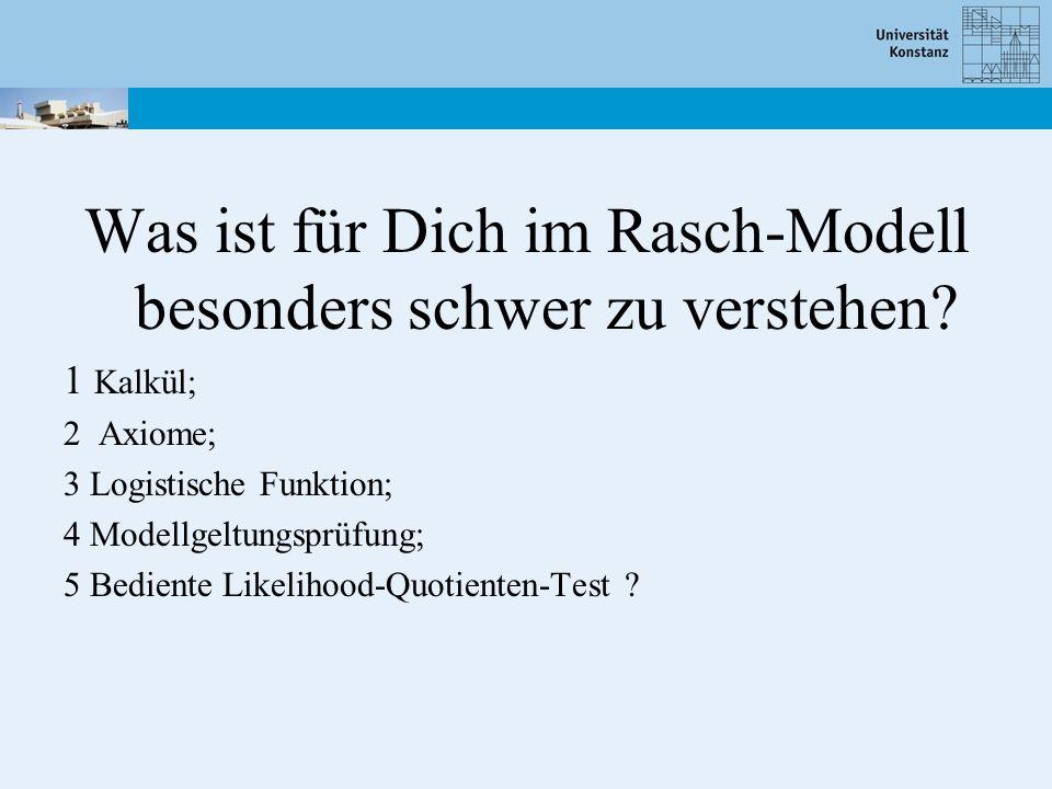 Was ist für Dich im Rasch-Modell besonders schwer zu verstehen? 1 Kalkül; 2 Axiome; 3 Logistische Funktion; 4 Modellgeltungsprüfung; 5 Bediente Likeli