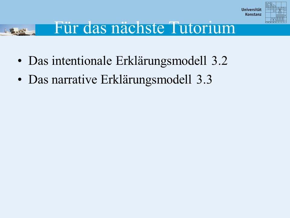 Für das nächste Tutorium Das intentionale Erklärungsmodell 3.2 Das narrative Erklärungsmodell 3.3