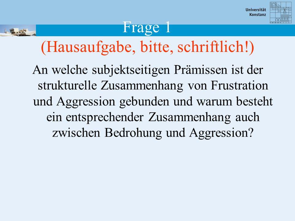 Frage 1 (Hausaufgabe, bitte, schriftlich!) An welche subjektseitigen Prämissen ist der strukturelle Zusammenhang von Frustration und Aggression gebunden und warum besteht ein entsprechender Zusammenhang auch zwischen Bedrohung und Aggression?