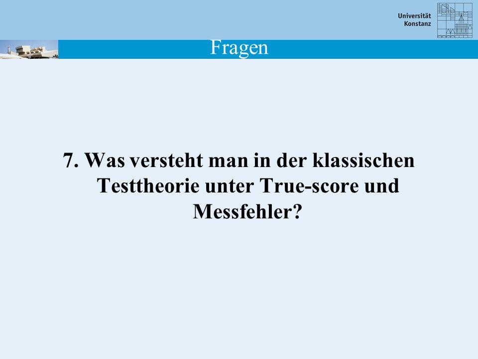 Fragen 7. Was versteht man in der klassischen Testtheorie unter True-score und Messfehler?