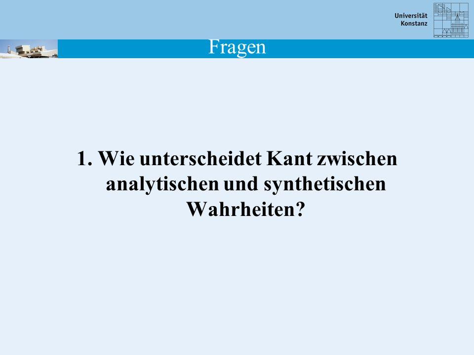 Fragen 1. Wie unterscheidet Kant zwischen analytischen und synthetischen Wahrheiten?