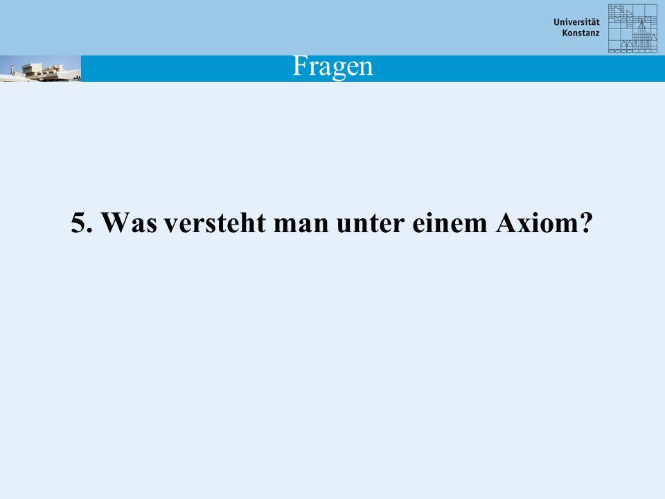Fragen 5. Was versteht man unter einem Axiom?