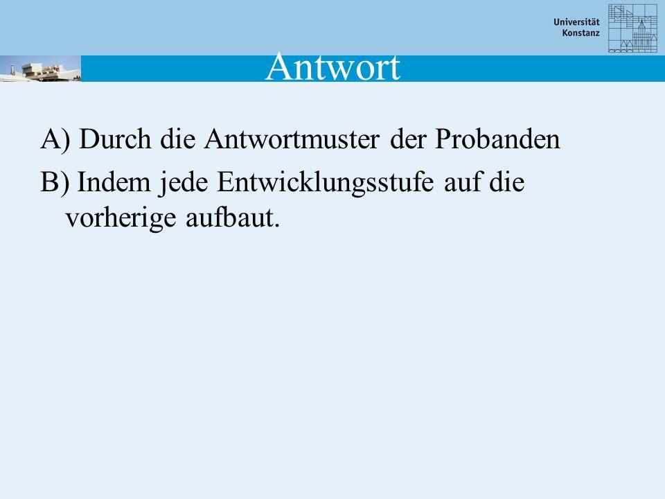 Antwort A) Durch die Antwortmuster der Probanden B) Indem jede Entwicklungsstufe auf die vorherige aufbaut.