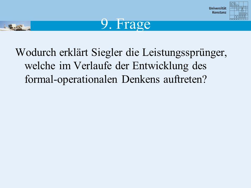 9. Frage Wodurch erklärt Siegler die Leistungssprünger, welche im Verlaufe der Entwicklung des formal-operationalen Denkens auftreten?