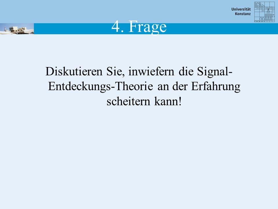 4. Frage Diskutieren Sie, inwiefern die Signal- Entdeckungs-Theorie an der Erfahrung scheitern kann!