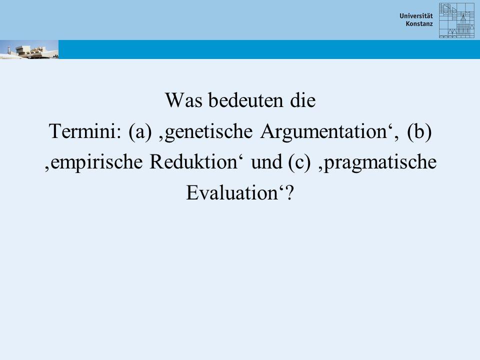 Was bedeuten die Termini: (a) genetische Argumentation, (b) empirische Reduktion und (c) pragmatische Evaluation?