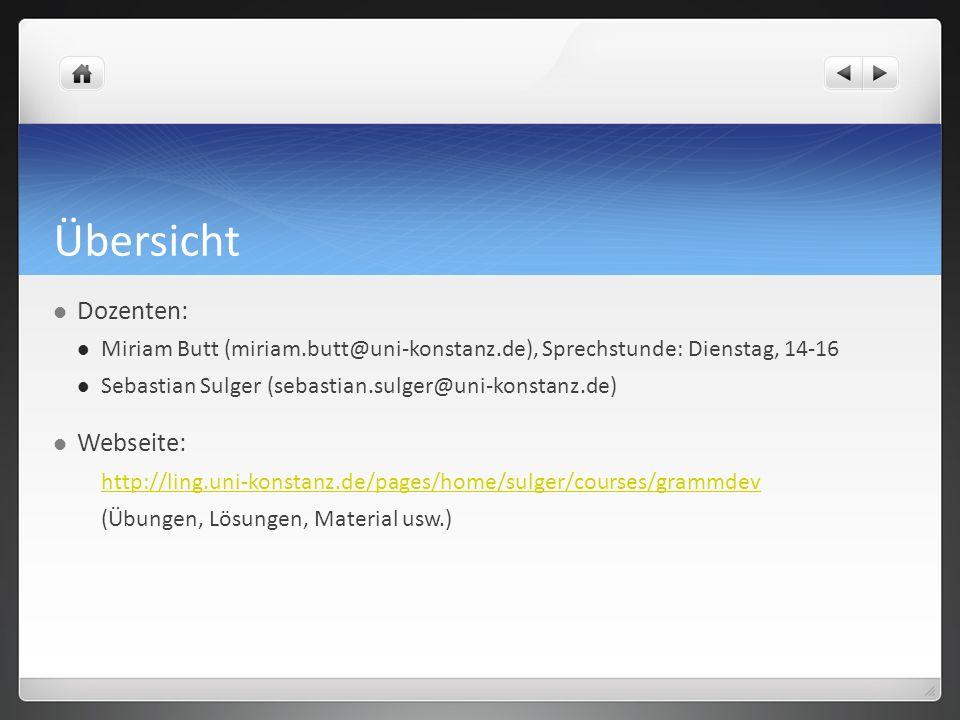 Übersicht Dozenten: Miriam Butt (miriam.butt@uni-konstanz.de), Sprechstunde: Dienstag, 14-16 Sebastian Sulger (sebastian.sulger@uni-konstanz.de) Webse