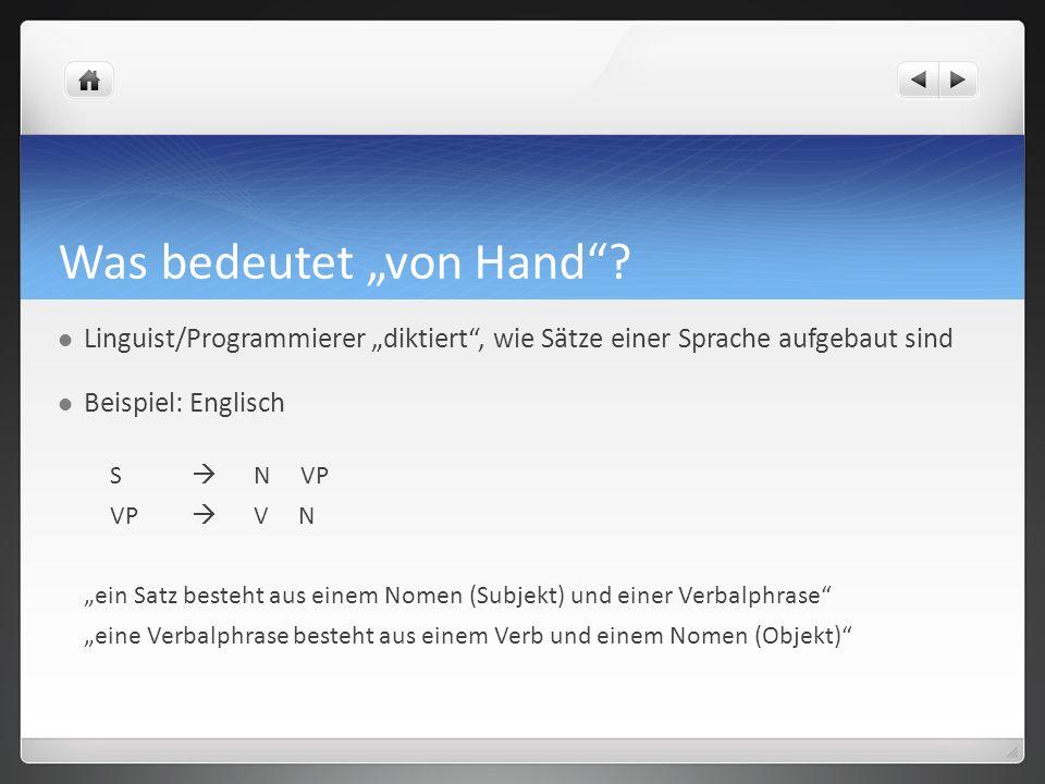 Was bedeutet von Hand? Linguist/Programmierer diktiert, wie Sätze einer Sprache aufgebaut sind Beispiel: Englisch S N VP VP V N ein Satz besteht aus e