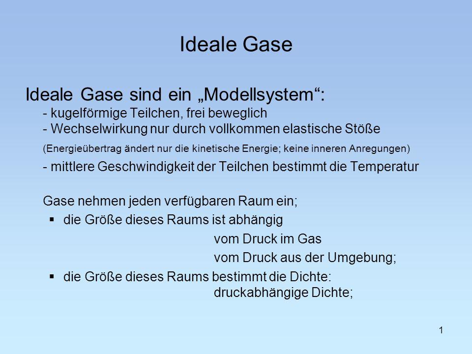 Ideale Gase Ideale Gase sind ein Modellsystem: - kugelförmige Teilchen, frei beweglich - Wechselwirkung nur durch vollkommen elastische Stöße (Energie