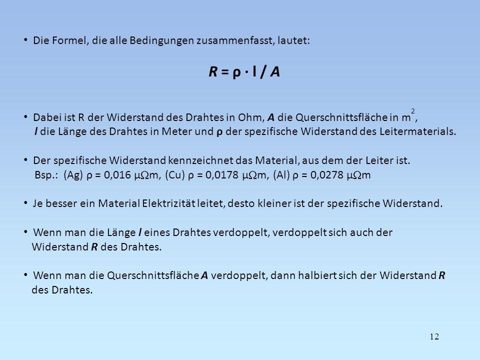 Die Formel, die alle Bedingungen zusammenfasst, lautet: R = ρ · l / A Dabei ist R der Widerstand des Drahtes in Ohm, A die Querschnittsfläche in m 2,
