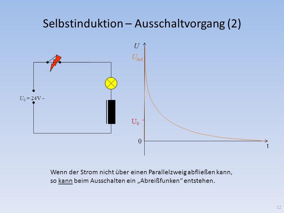 Selbstinduktion – Ausschaltvorgang (2) U 0 = 24V – 0 U0U0 U ind U t Wenn der Strom nicht über einen Parallelzweig abfließen kann, so kann beim Ausscha