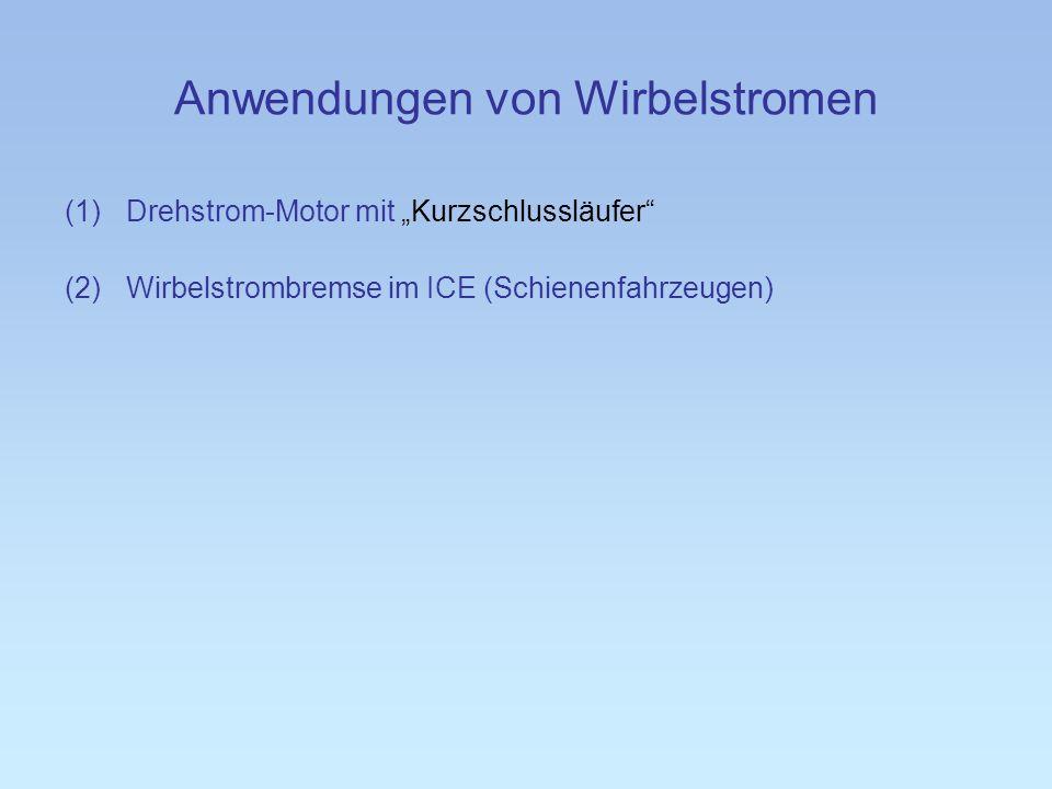 Anwendungen von Wirbelstromen (1)Drehstrom-Motor mit Kurzschlussläufer (2)Wirbelstrombremse im ICE (Schienenfahrzeugen)
