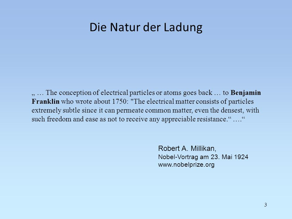 Die Natur der Ladung 3 … The conception of electrical particles or atoms goes back … to Benjamin Franklin who wrote about 1750: