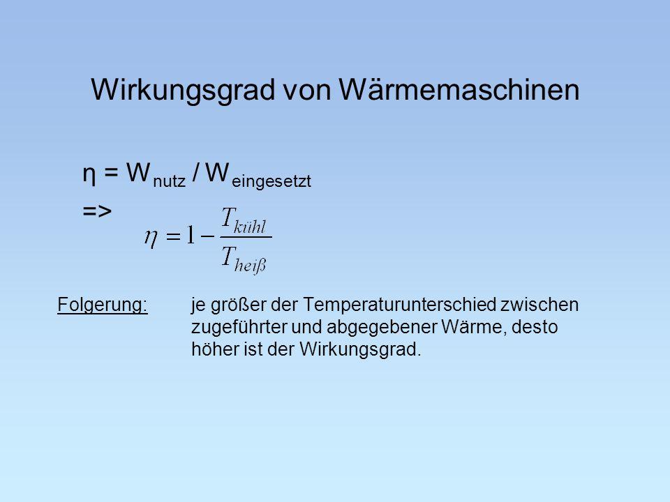 Wirkungsgrad von Wärmemaschinen η = W nutz / W eingesetzt => Folgerung: je größer der Temperaturunterschied zwischen zugeführter und abgegebener Wärme