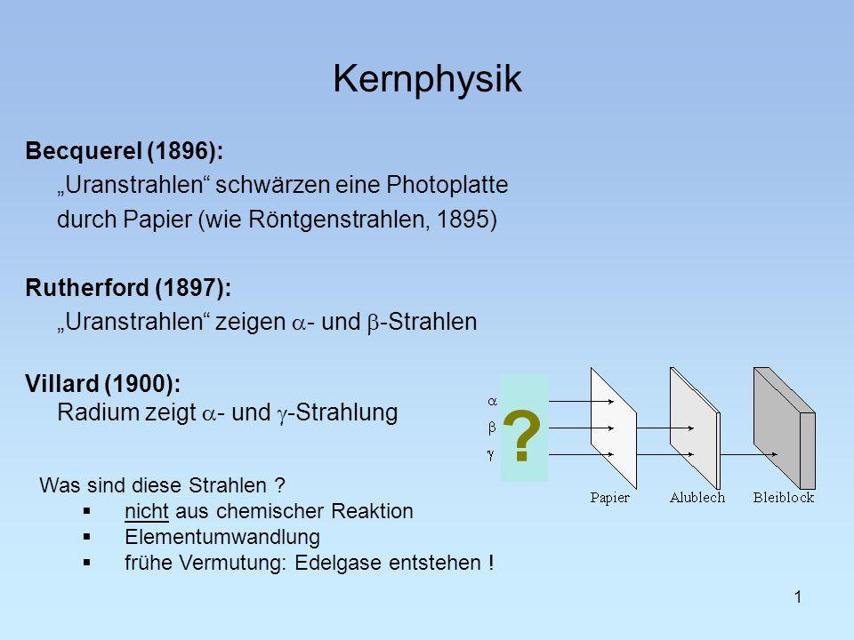 1 Kernphysik Becquerel (1896): Uranstrahlen schwärzen eine Photoplatte durch Papier (wie Röntgenstrahlen, 1895) Rutherford (1897): Uranstrahlen zeigen - und -Strahlen Villard (1900): Radium zeigt - und -Strahlung Was sind diese Strahlen .