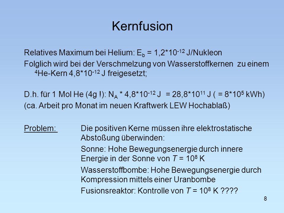 Kernfusion 9 Vergleich zwischen den Technologien zur Energiegewinnung: Bezogen auf die gleiche Masse an Brennstoff verhalten sich die freigesetzten Energien Kohleverbrennung1 Kernspaltung3 Mio Kernfusion10 Mio