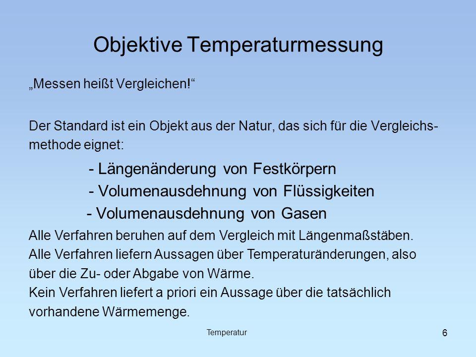 Objektive Temperaturmessung Messen heißt Vergleichen! - Längenänderung von Festkörpern - Volumenausdehnung von Flüssigkeiten - Volumenausdehnung von G